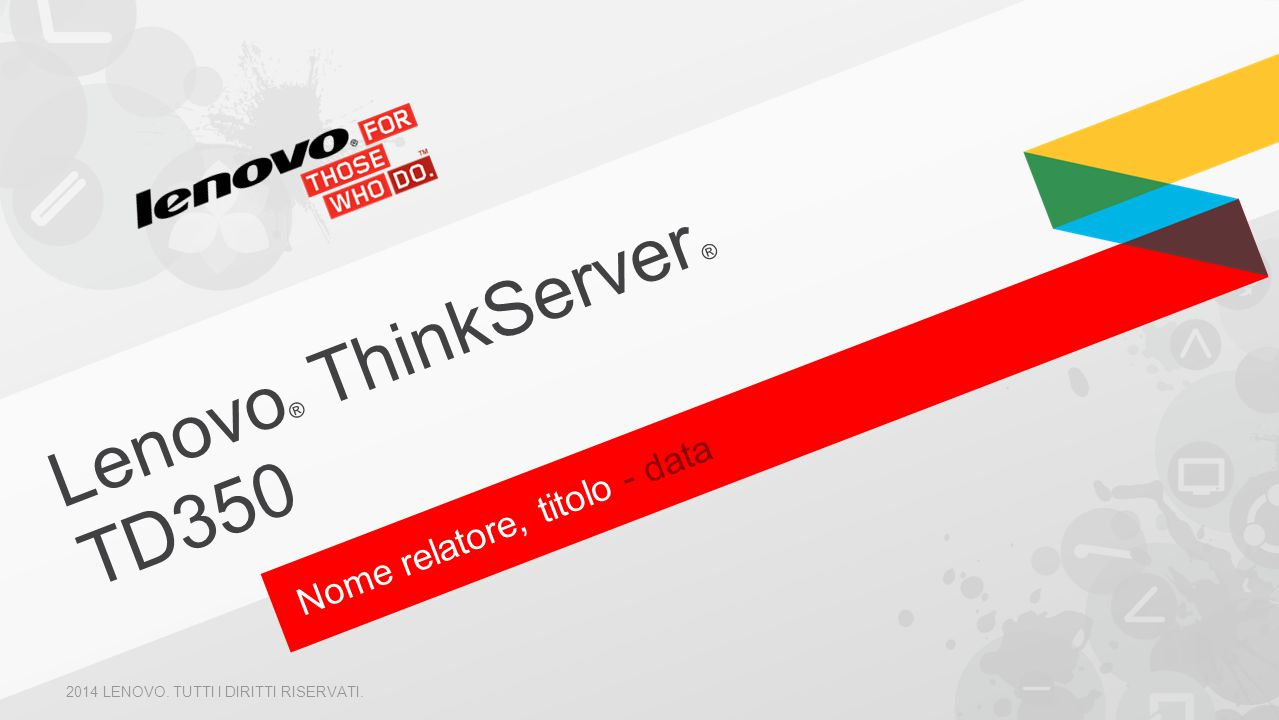 Nome relatore, titolo - data Lenovo ® ThinkServer ® TD350 2014 LENOVO. TUTTI I DIRITTI RISERVATI.