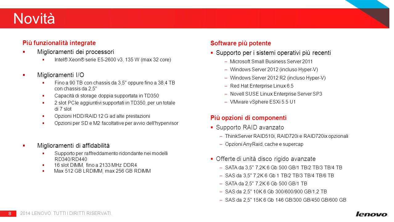 8 Novità Più funzionalità integrate  Miglioramenti dei processori  Intel® Xeon® serie E5-2600 v3, 135 W (max 32 core)  Miglioramenti I/O  Fino a 90 TB con chassis da 3,5 oppure fino a 38,4 TB con chassis da 2,5  Capacità di storage doppia supportata in TD350  2 slot PCIe aggiuntivi supportati in TD350, per un totale di 7 slot  Opzioni HDD/RAID 12 G ad alte prestazioni  Opzioni per SD e M2 facoltative per avvio dell hypervisor  Miglioramenti di affidabilità  Supporto per raffreddamento ridondante nei modelli RD340/RD440  16 slot DIMM, fino a 2133 MHz DDR4  Max 512 GB LRDIMM, max 256 GB RDIMM Software più potente  Supporto per i sistemi operativi più recenti –Microsoft Small Business Server 2011 –Windows Server 2012 (incluso Hyper-V) –Windows Server 2012 R2 (incluso Hyper-V) –Red Hat Enterprise Linux 6.5 –Novell SUSE Linux Enterprise Server SP3 –VMware vSphere ESXi 5.5 U1 Più opzioni di componenti  Supporto RAID avanzato –ThinkServer RAID510i, RAID720i e RAID720ix opzionali –Opzioni AnyRaid, cache e supercap  Offerte di unità disco rigido avanzate –SATA da 3,5 7,2K 6 Gb 500 GB/1 TB/2 TB/3 TB/4 TB –SAS da 3,5 7,2K 6 Gb 1 TB/2 TB/3 TB/4 TB/6 TB –SATA da 2,5 7,2K 6 Gb 500 GB/1 TB –SAS da 2,5 10K 6 Gb 300/600/900 GB/1,2 TB –SAS da 2,5 15K 6 Gb 146 GB/300 GB/450 GB/600 GB 2014 LENOVO.