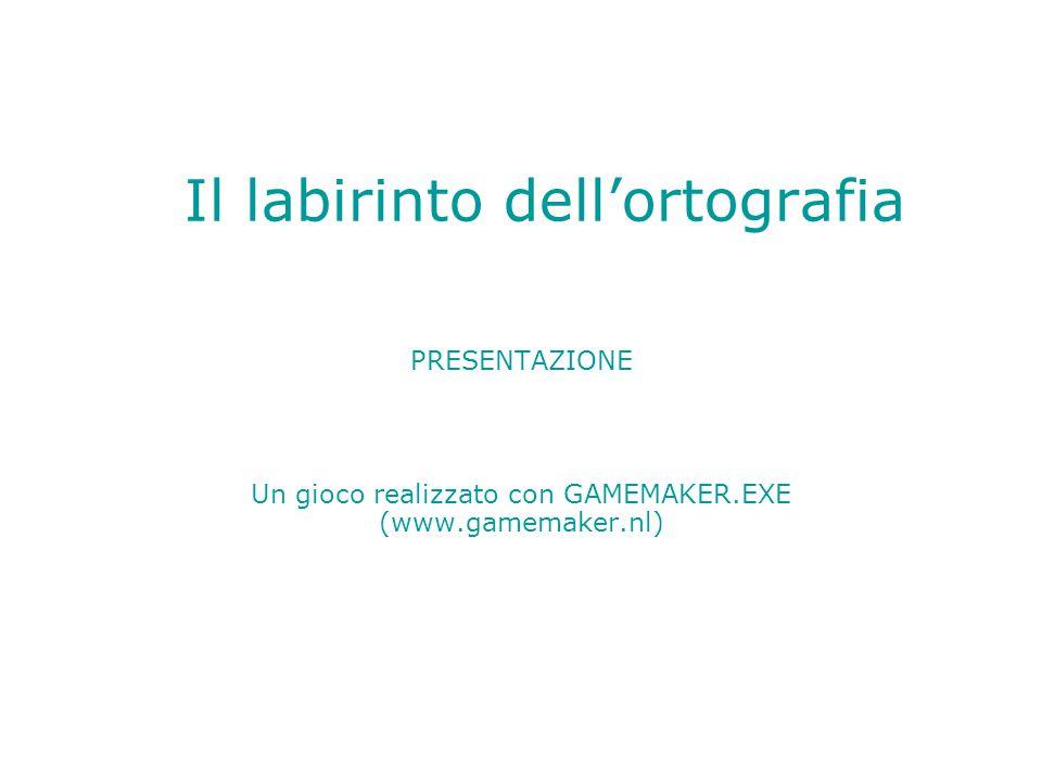Il labirinto dell'ortografia PRESENTAZIONE Un gioco realizzato con GAMEMAKER.EXE (www.gamemaker.nl)