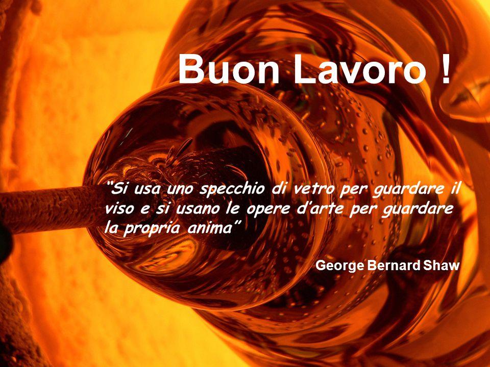 """Buon Lavoro ! """"Si usa uno specchio di vetro per guardare il viso e si usano le opere d'arte per guardare la propria anima"""" George Bernard Shaw"""