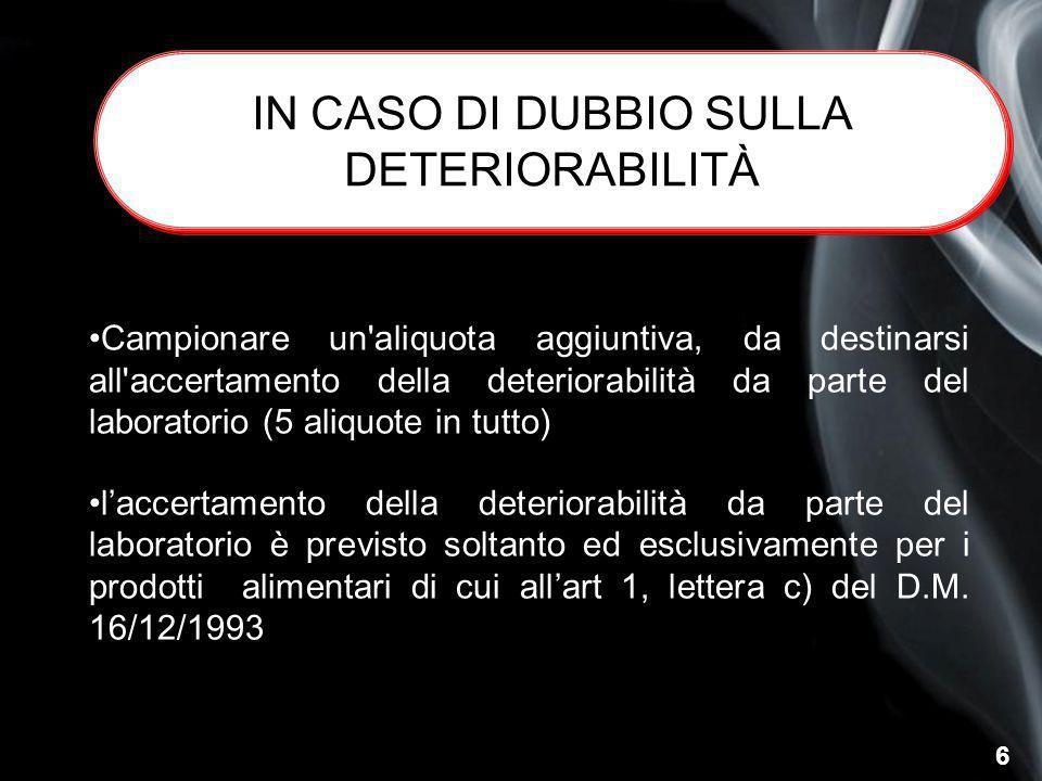 6 IN CASO DI DUBBIO SULLA DETERIORABILITÀ Campionare un'aliquota aggiuntiva, da destinarsi all'accertamento della deteriorabilità da parte del laborat