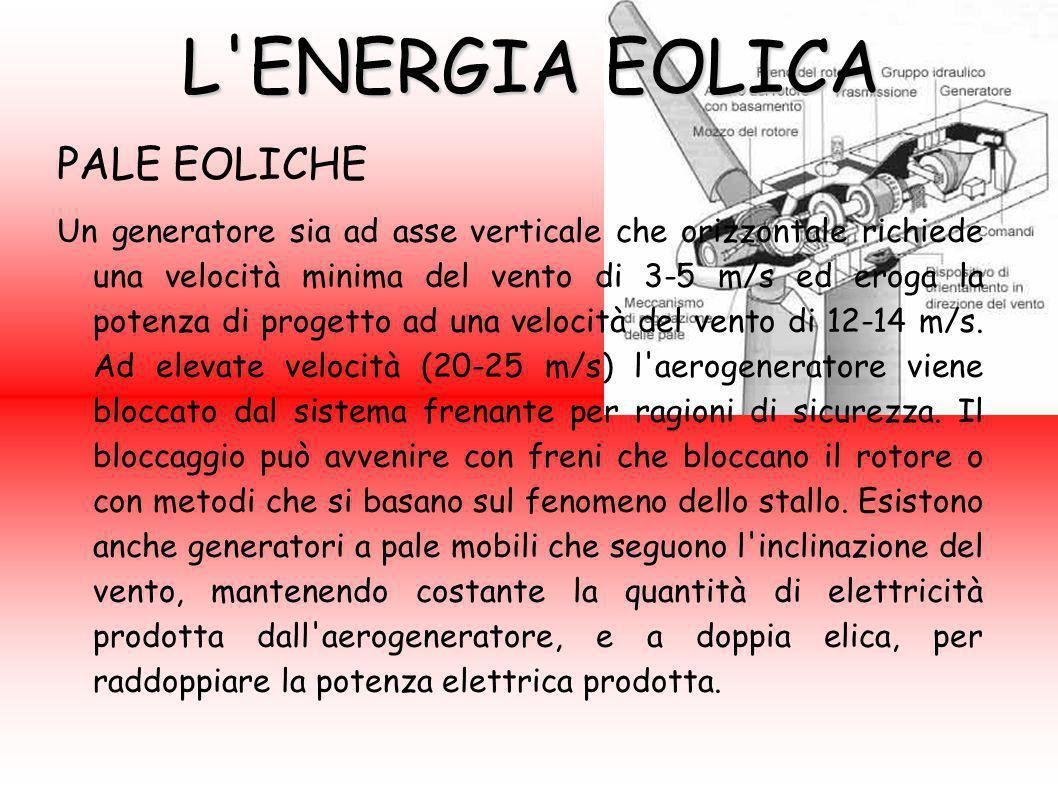 L'ENERGIA EOLICA PALE EOLICHE Un generatore sia ad asse verticale che orizzontale richiede una velocità minima del vento di 3-5 m/s ed eroga la potenz