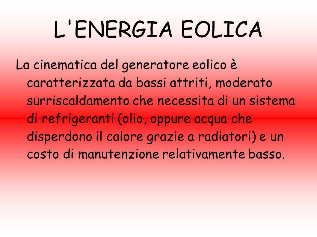 L'ENERGIA EOLICA La cinematica del generatore eolico è caratterizzata da bassi attriti, moderato surriscaldamento che necessita di un sistema di refri