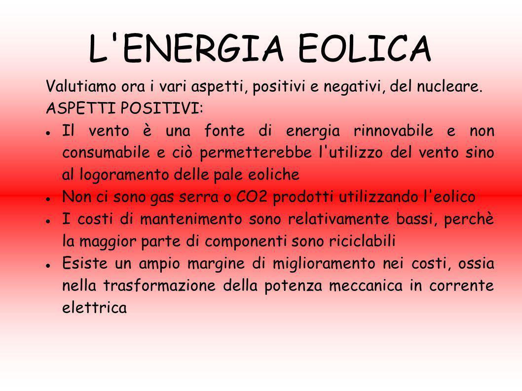 L'ENERGIA EOLICA Valutiamo ora i vari aspetti, positivi e negativi, del nucleare. ASPETTI POSITIVI: Il vento è una fonte di energia rinnovabile e non