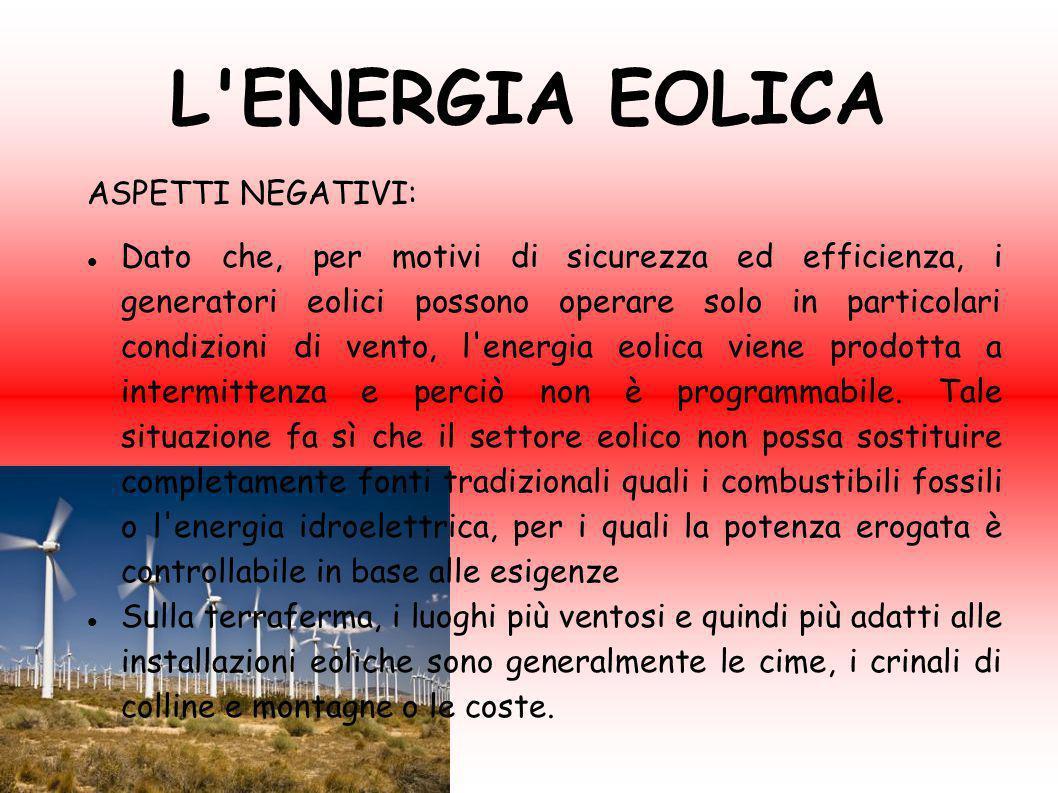 L'ENERGIA EOLICA ASPETTI NEGATIVI: Dato che, per motivi di sicurezza ed efficienza, i generatori eolici possono operare solo in particolari condizioni
