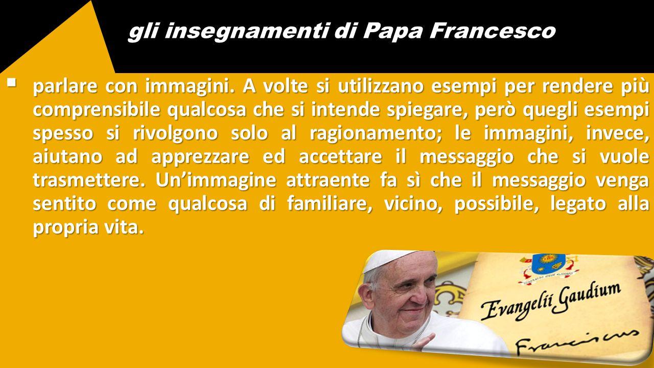 gli insegnamenti di Papa Francesco  parlare con immagini. A volte si utilizzano esempi per rendere più comprensibile qualcosa che si intende spiegare