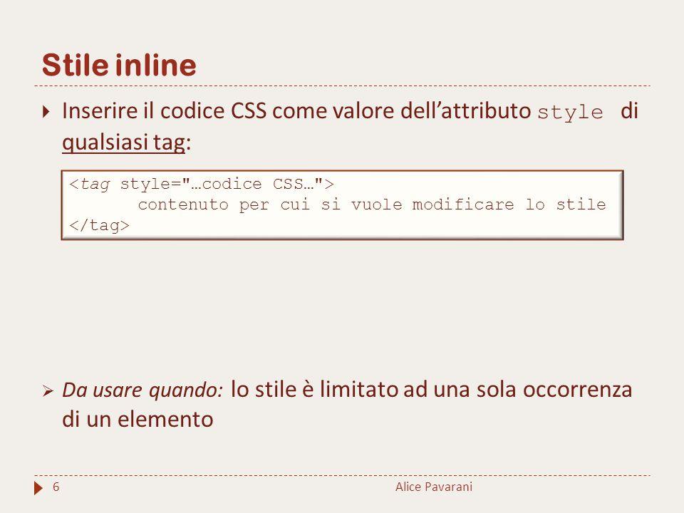 Stile inline Alice Pavarani6  Inserire il codice CSS come valore dell'attributo style di qualsiasi tag:  Da usare quando: lo stile è limitato ad una