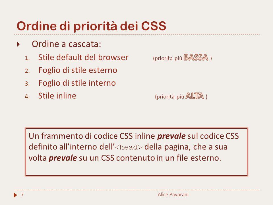 Ordine di priorità dei CSS Alice Pavarani7 Un frammento di codice CSS inline prevale sul codice CSS definito all'interno dell' della pagina, che a sua
