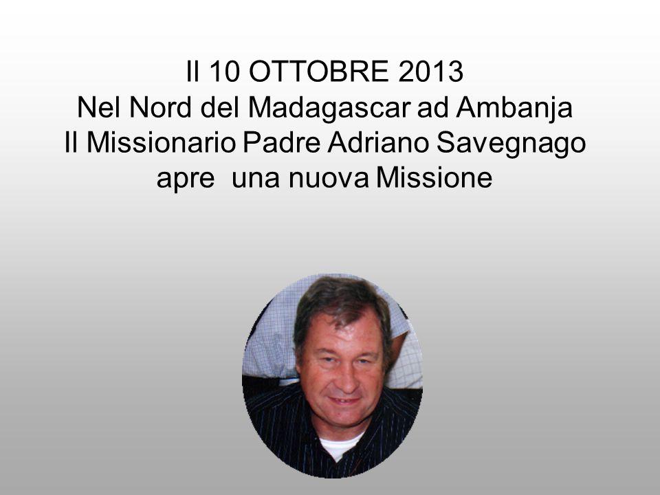 Il 10 OTTOBRE 2013 Nel Nord del Madagascar ad Ambanja Il Missionario Padre Adriano Savegnago apre una nuova Missione