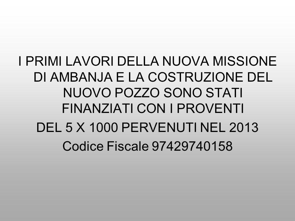 I PRIMI LAVORI DELLA NUOVA MISSIONE DI AMBANJA E LA COSTRUZIONE DEL NUOVO POZZO SONO STATI FINANZIATI CON I PROVENTI DEL 5 X 1000 PERVENUTI NEL 2013 Codice Fiscale 97429740158
