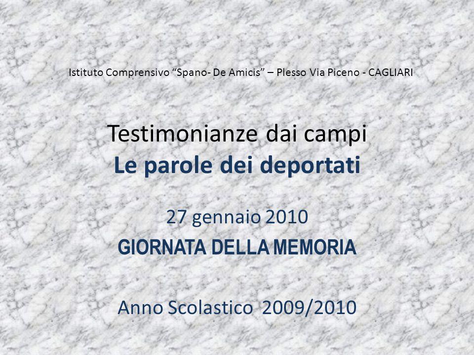 Testimonianze dai campi Le parole dei deportati 27 gennaio 2010 GIORNATA DELLA MEMORIA Anno Scolastico 2009/2010 Istituto Comprensivo Spano- De Amicis – Plesso Via Piceno - CAGLIARI