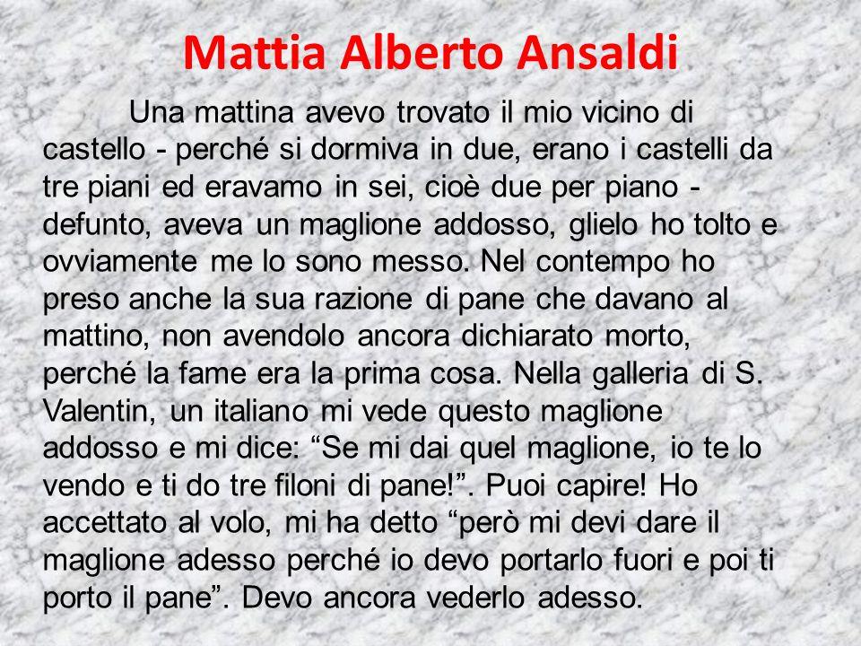 Mattia Alberto Ansaldi Una mattina avevo trovato il mio vicino di castello - perché si dormiva in due, erano i castelli da tre piani ed eravamo in sei, cioè due per piano - defunto, aveva un maglione addosso, glielo ho tolto e ovviamente me lo sono messo.