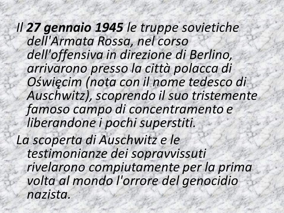 Il 27 gennaio 1945 le truppe sovietiche dell Armata Rossa, nel corso dell offensiva in direzione di Berlino, arrivarono presso la città polacca di Oświęcim (nota con il nome tedesco di Auschwitz), scoprendo il suo tristemente famoso campo di concentramento e liberandone i pochi superstiti.