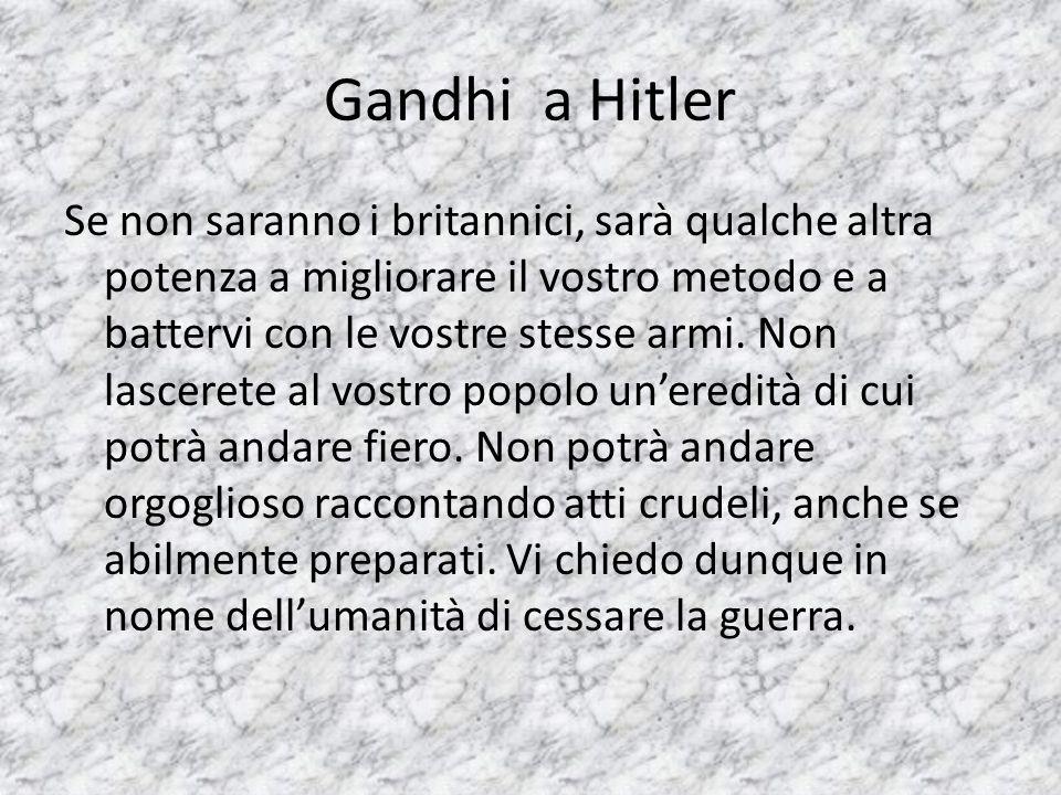 Gandhi a Hitler Se non saranno i britannici, sarà qualche altra potenza a migliorare il vostro metodo e a battervi con le vostre stesse armi.