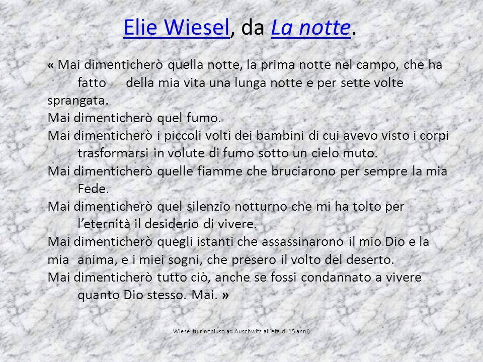 Elie WieselElie Wiesel, da La notte.La notte « Mai dimenticherò quella notte, la prima notte nel campo, che ha fatto della mia vita una lunga notte e per sette volte sprangata.