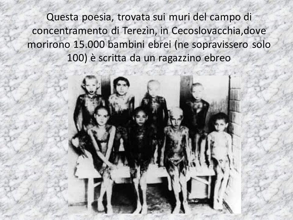 Questa poesia, trovata sui muri del campo di concentramento di Terezìn, in Cecoslovacchia,dove morirono 15.000 bambini ebrei (ne sopravissero solo 100) è scritta da un ragazzino ebreo