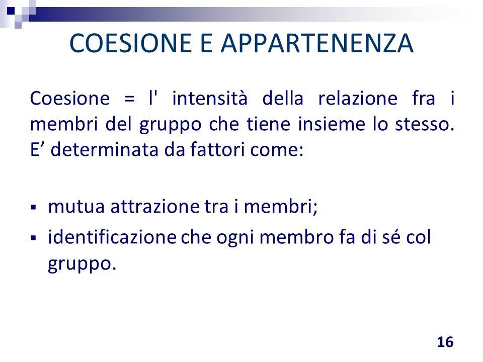 COESIONE E APPARTENENZA Coesione = l' intensità della relazione fra i membri del gruppo che tiene insieme lo stesso. E' determinata da fattori come: 