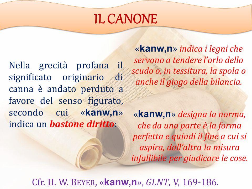IL CANONE Nella grecità profana il significato originario di canna è andato perduto a favore del senso figurato, secondo cui « kanw,n » indica un bastone diritto: « kanw,n » indica i legni che servono a tendere l'orlo dello scudo o, in tessitura, la spola o anche il giogo della bilancia.