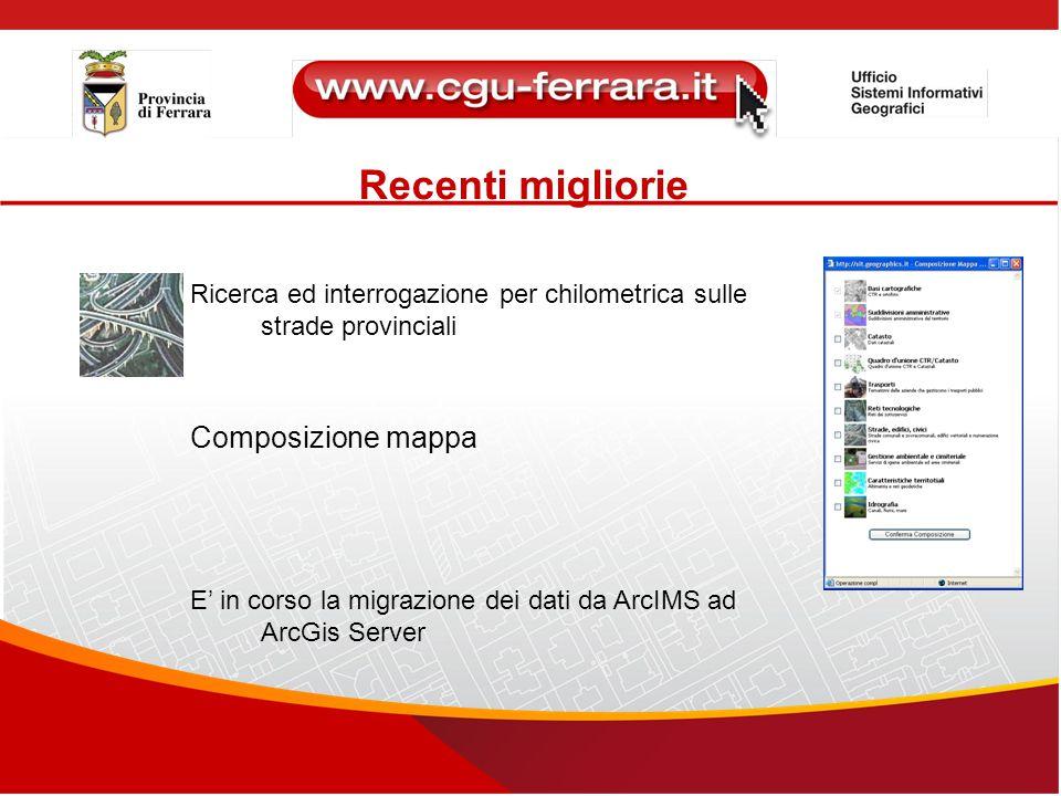 Recenti migliorie Ricerca ed interrogazione per chilometrica sulle strade provinciali Composizione mappa E' in corso la migrazione dei dati da ArcIMS