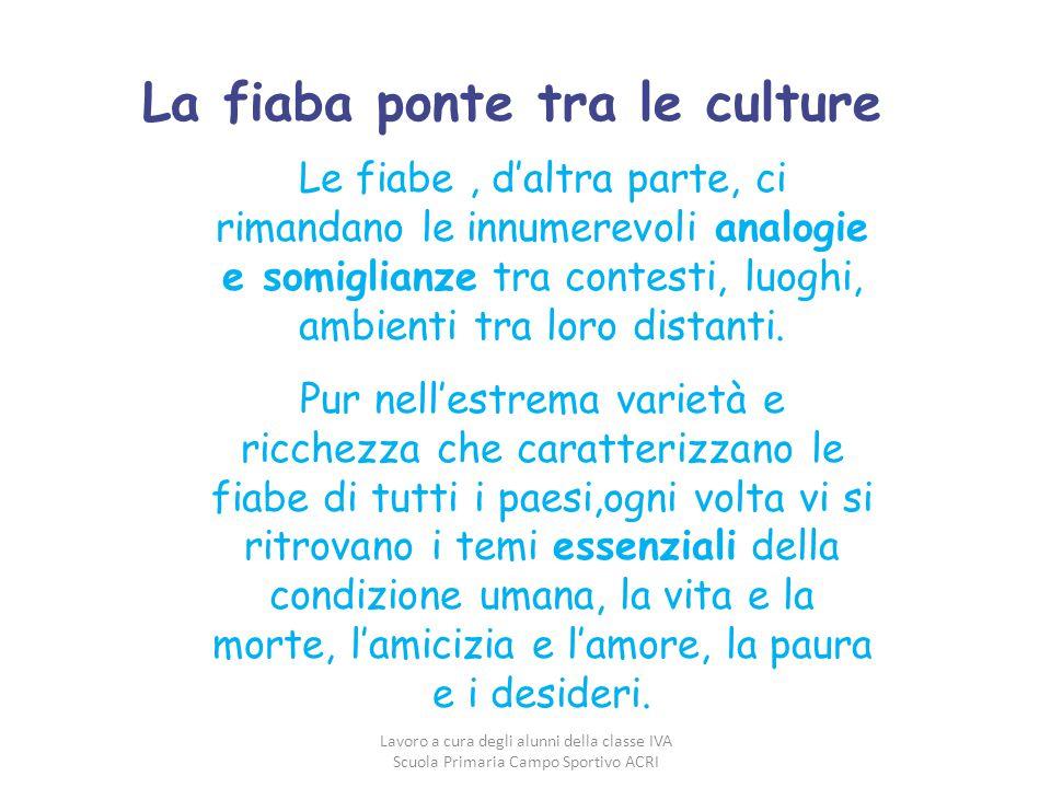 La fiaba ponte tra le culture Le fiabe, d'altra parte, ci rimandano le innumerevoli analogie e somiglianze tra contesti, luoghi, ambienti tra loro dis