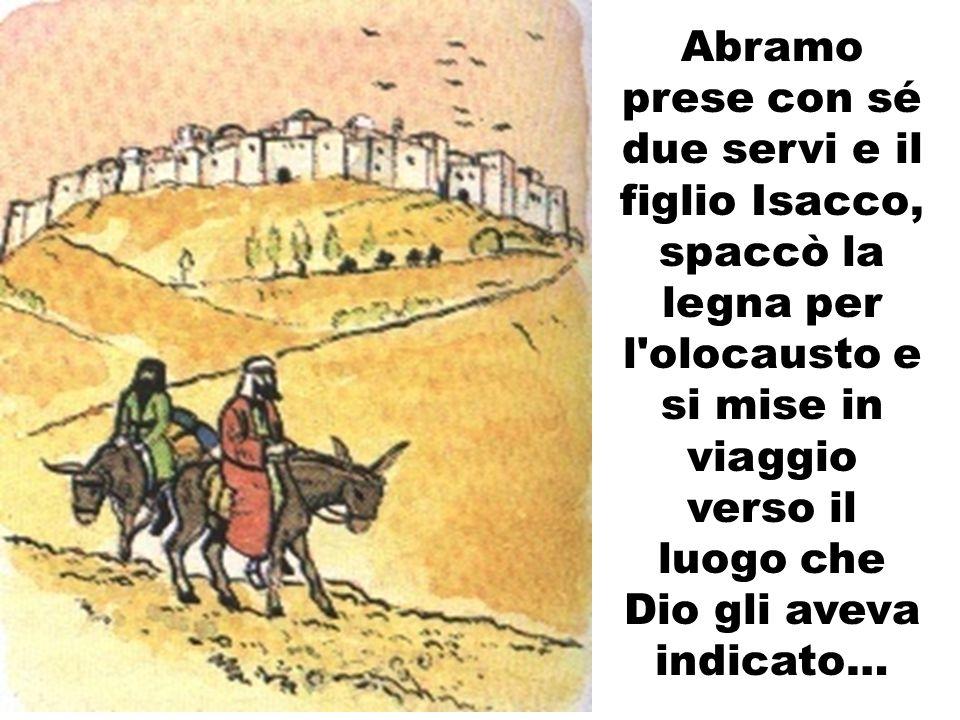 Abramo prese con sé due servi e il figlio Isacco, spaccò la legna per l olocausto e si mise in viaggio verso il luogo che Dio gli aveva indicato…