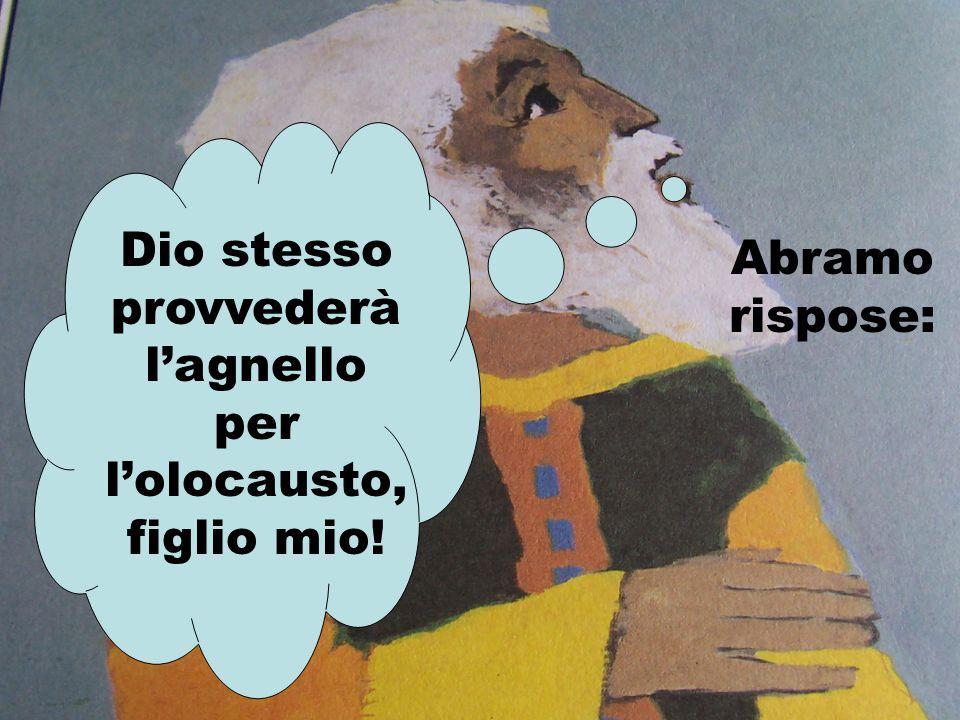 Abramo rispose: Dio stesso provvederà l'agnello per l'olocausto, figlio mio!