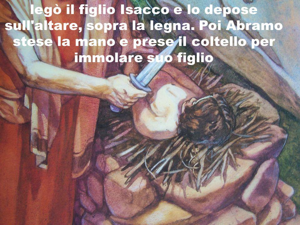 legò il figlio Isacco e lo depose sull altare, sopra la legna.
