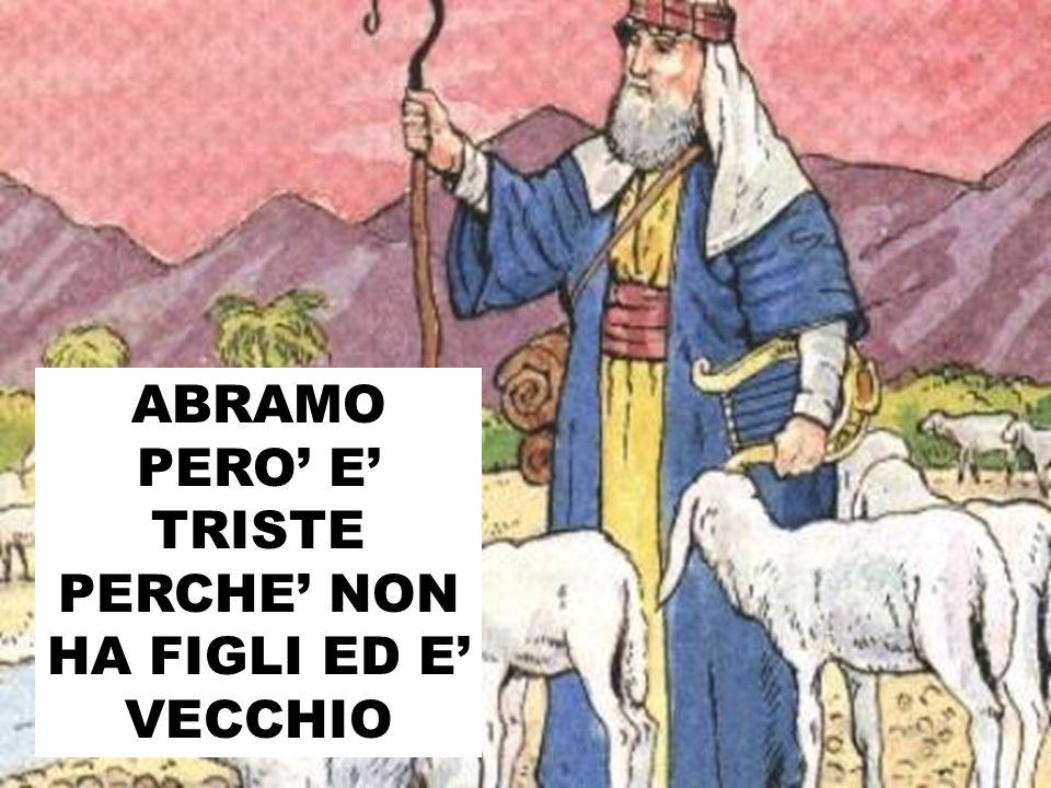 ABRAMO PERO' E' TRISTE PERCHE' NON HA FIGLI ED E' VECCHIO