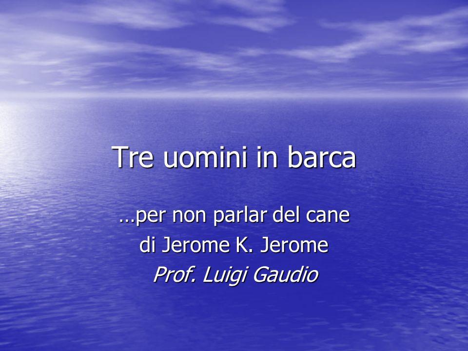 Tre uomini in barca …per non parlar del cane di Jerome K. Jerome Prof. Luigi Gaudio