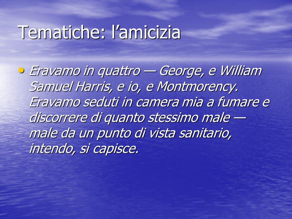 Tematiche: l'amicizia Eravamo in quattro — George, e William Samuel Harris, e io, e Montmorency.