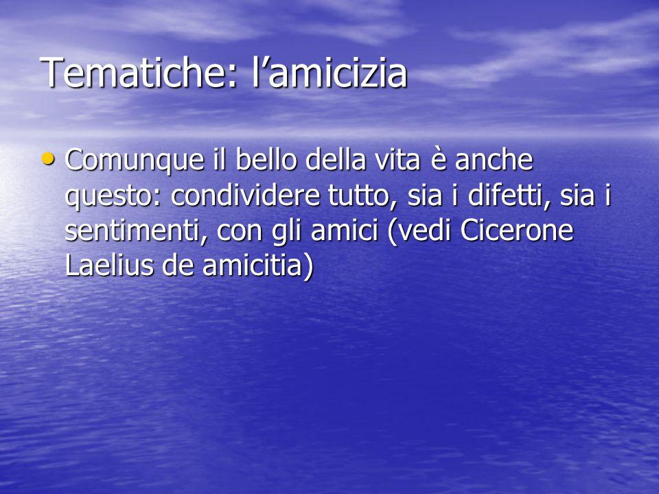Tematiche: l'amicizia Comunque il bello della vita è anche questo: condividere tutto, sia i difetti, sia i sentimenti, con gli amici (vedi Cicerone Laelius de amicitia) Comunque il bello della vita è anche questo: condividere tutto, sia i difetti, sia i sentimenti, con gli amici (vedi Cicerone Laelius de amicitia)