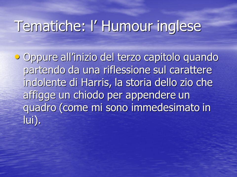 Tematiche: l' Humour inglese Oppure all'inizio del terzo capitolo quando partendo da una riflessione sul carattere indolente di Harris, la storia dello zio che affigge un chiodo per appendere un quadro (come mi sono immedesimato in lui).
