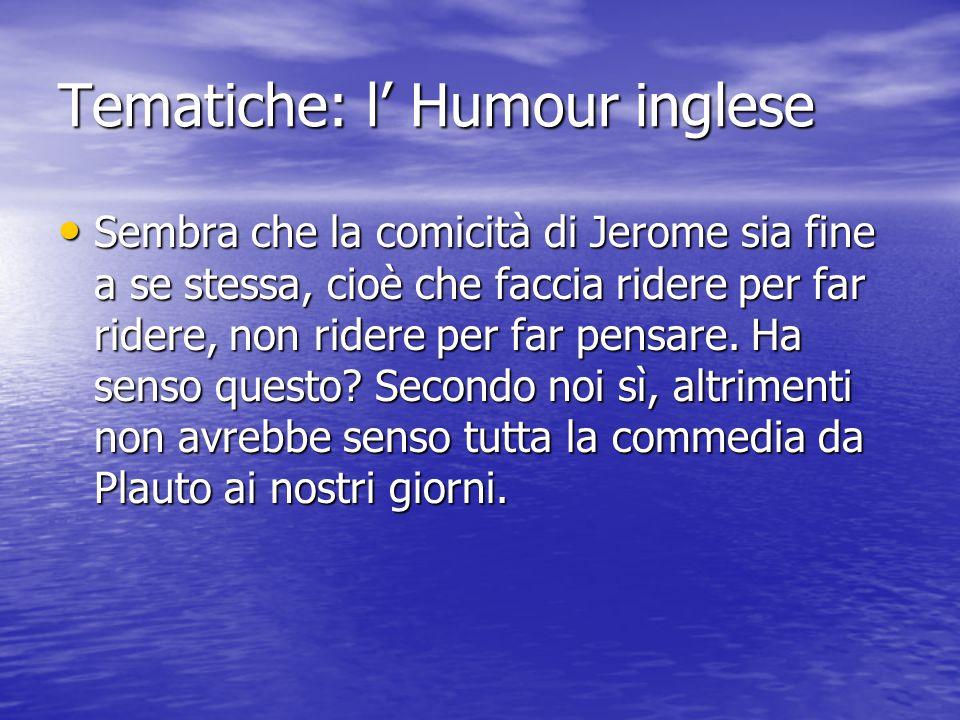 Tematiche: l' Humour inglese Sembra che la comicità di Jerome sia fine a se stessa, cioè che faccia ridere per far ridere, non ridere per far pensare.