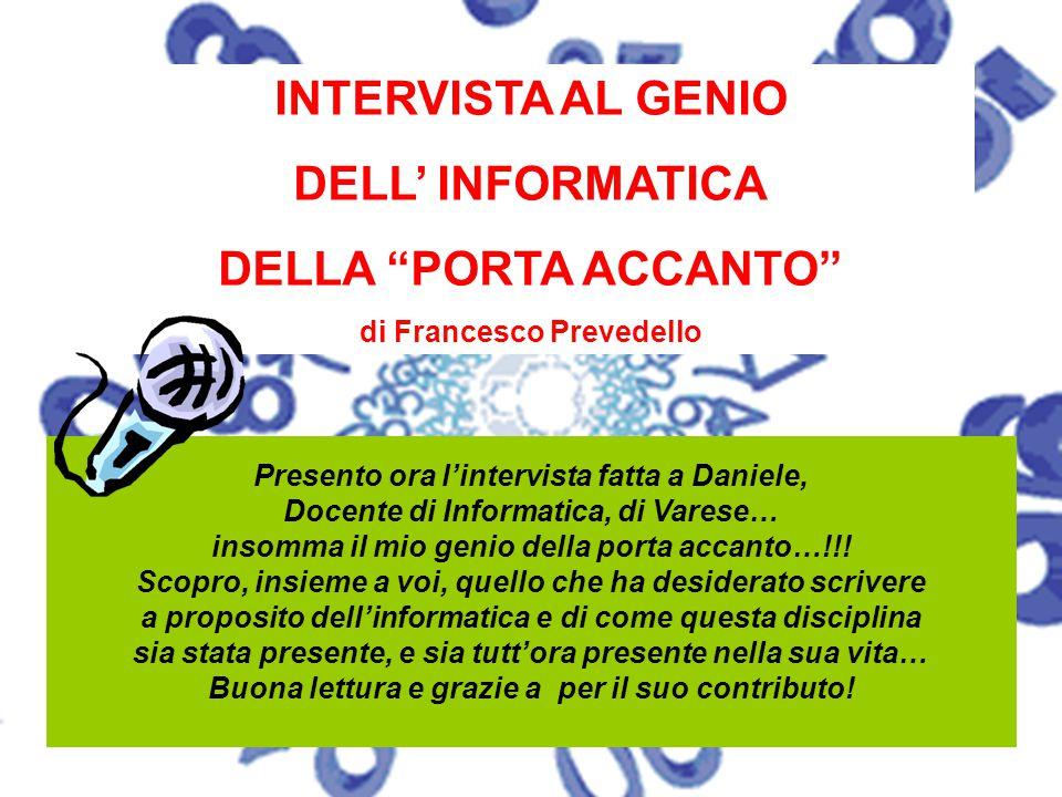 """INTERVISTA AL GENIO DELL' INFORMATICA DELLA """"PORTA ACCANTO"""" di Francesco Prevedello Presento ora l'intervista fatta a Daniele, Docente di Informatica,"""