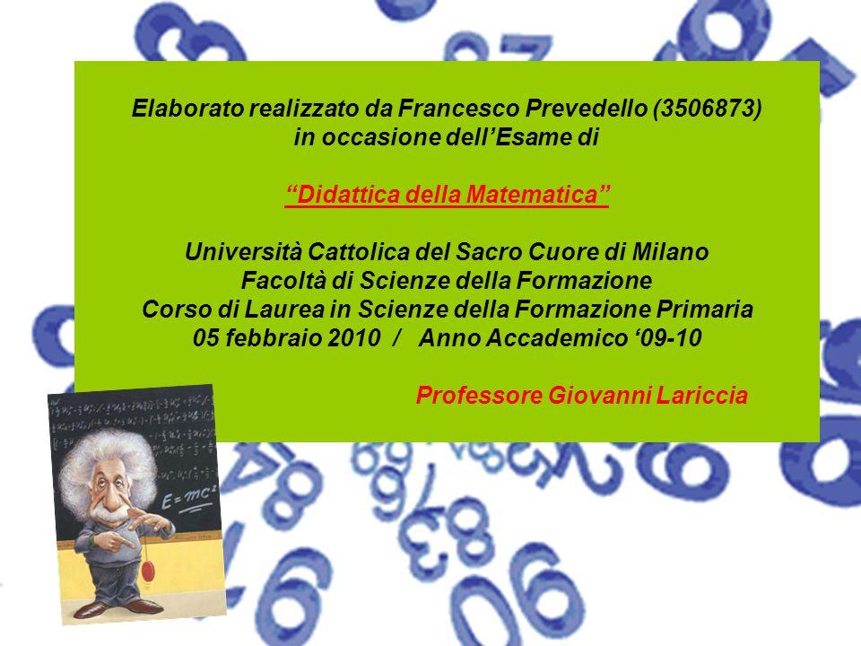 """Elaborato realizzato da Francesco Prevedello (3506873) in occasione dell'Esame di """"Didattica della Matematica"""" Università Cattolica del Sacro Cuore di"""