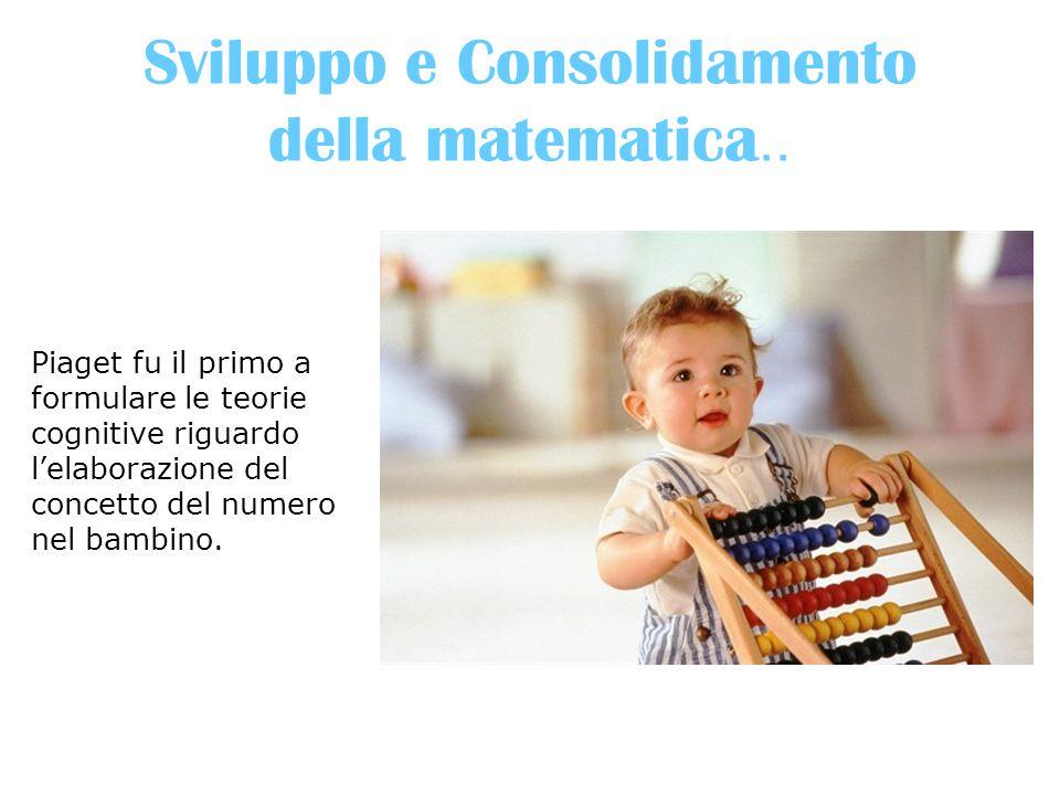 Sviluppo e Consolidamento della matematica.. Piaget fu il primo a formulare le teorie cognitive riguardo l'elaborazione del concetto del numero nel ba
