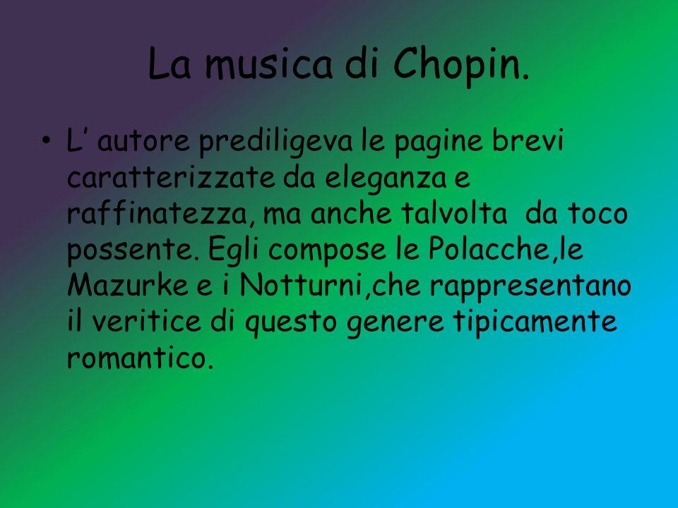 La musica di Chopin. L' autore prediligeva le pagine brevi caratterizzate da eleganza e raffinatezza, ma anche talvolta da toco possente. Egli compose