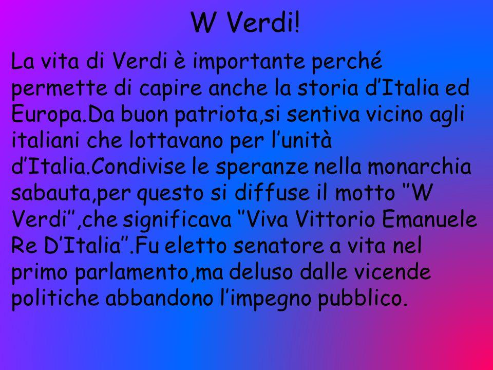 W Verdi! La vita di Verdi è importante perché permette di capire anche la storia d'Italia ed Europa.Da buon patriota,si sentiva vicino agli italiani c