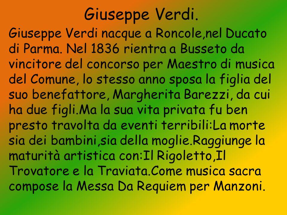 Giuseppe Verdi. Giuseppe Verdi nacque a Roncole,nel Ducato di Parma. Nel 1836 rientra a Busseto da vincitore del concorso per Maestro di musica del Co