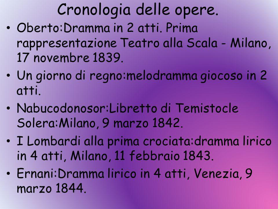 Cronologia delle opere. Oberto:Dramma in 2 atti. Prima rappresentazione Teatro alla Scala - Milano, 17 novembre 1839. Un giorno di regno:melodramma gi