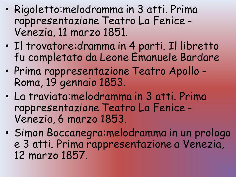 Rigoletto:melodramma in 3 atti. Prima rappresentazione Teatro La Fenice - Venezia, 11 marzo 1851. Il trovatore:dramma in 4 parti. Il libretto fu compl