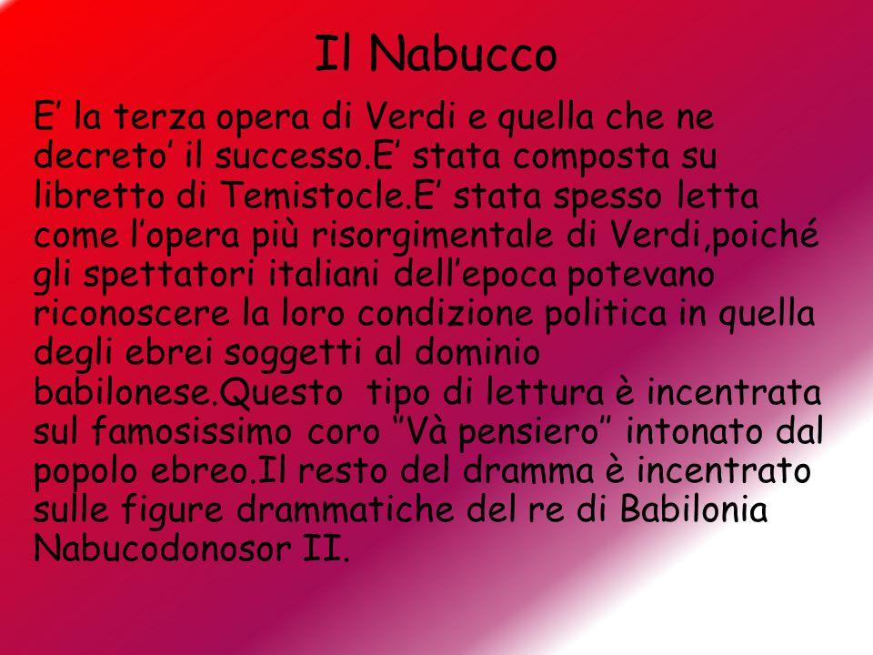 Il Nabucco E' la terza opera di Verdi e quella che ne decreto' il successo.E' stata composta su libretto di Temistocle.E' stata spesso letta come l'op