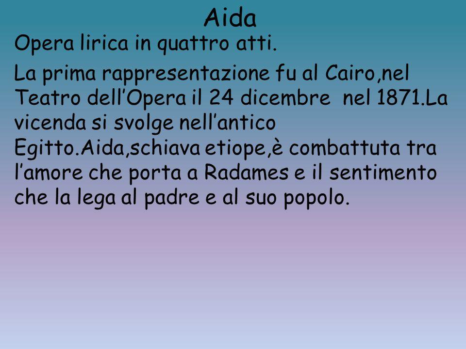 Aida Opera lirica in quattro atti. La prima rappresentazione fu al Cairo,nel Teatro dell'Opera il 24 dicembre nel 1871.La vicenda si svolge nell'antic