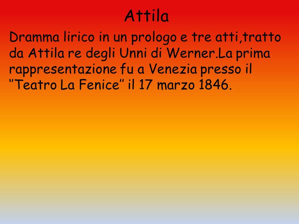 Attila Dramma lirico in un prologo e tre atti,tratto da Attila re degli Unni di Werner.La prima rappresentazione fu a Venezia presso il ''Teatro La Fe