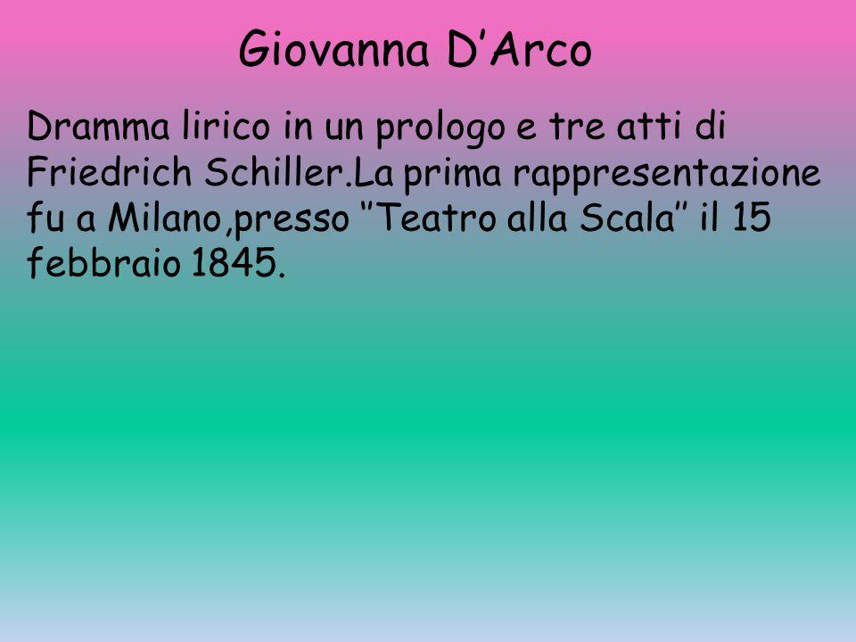 Giovanna D'Arco Dramma lirico in un prologo e tre atti di Friedrich Schiller.La prima rappresentazione fu a Milano,presso ''Teatro alla Scala'' il 15