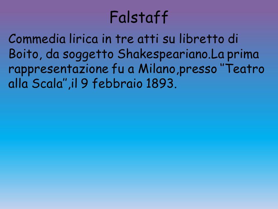 Falstaff Commedia lirica in tre atti su libretto di Boito, da soggetto Shakespeariano.La prima rappresentazione fu a Milano,presso ''Teatro alla Scala