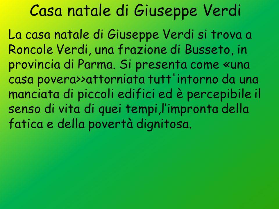 Casa natale di Giuseppe Verdi La casa natale di Giuseppe Verdi si trova a Roncole Verdi, una frazione di Busseto, in provincia di Parma. Si presenta c