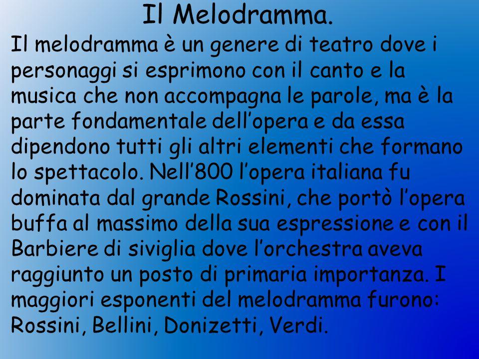 Il Melodramma. Il melodramma è un genere di teatro dove i personaggi si esprimono con il canto e la musica che non accompagna le parole, ma è la parte