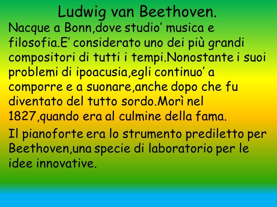 Ludwig van Beethoven. Nacque a Bonn,dove studio' musica e filosofia.E' considerato uno dei più grandi compositori di tutti i tempi.Nonostante i suoi p