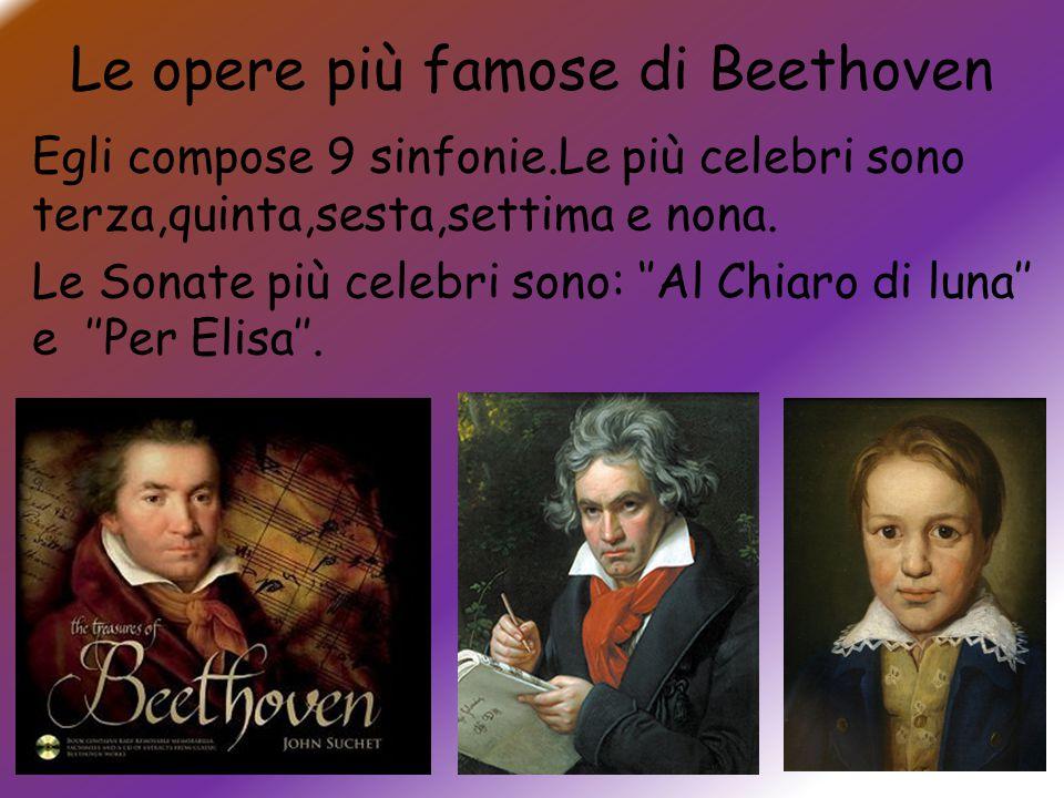 Le opere più famose di Beethoven Egli compose 9 sinfonie.Le più celebri sono terza,quinta,sesta,settima e nona. Le Sonate più celebri sono: ''Al Chiar